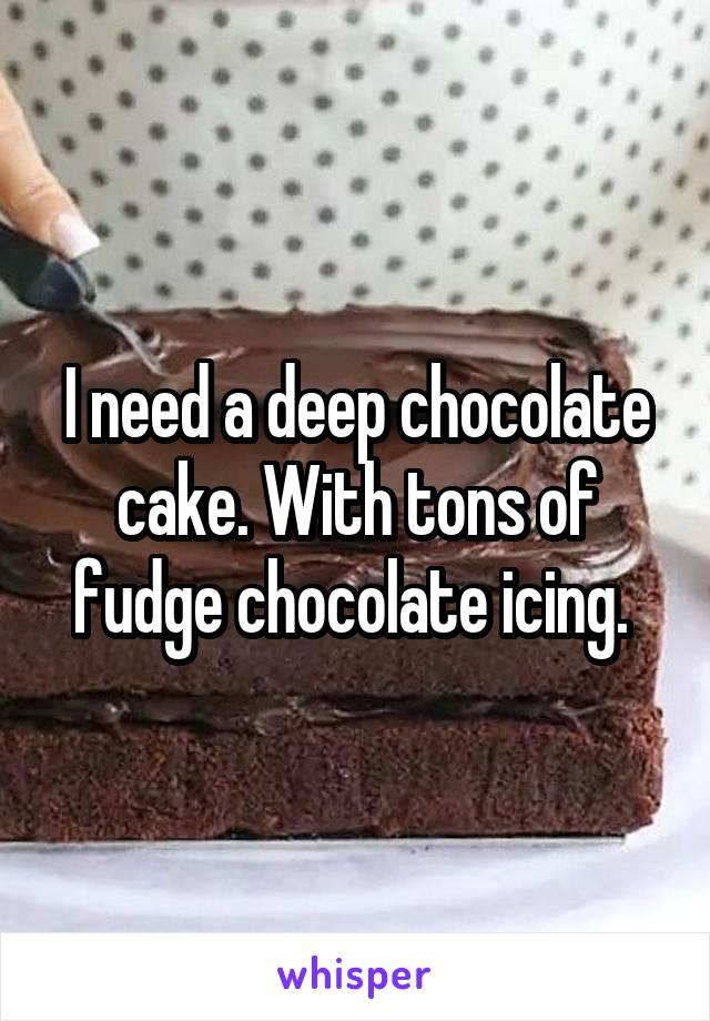 I need a deep chocolate cake. With tons of fudge chocolate icing.