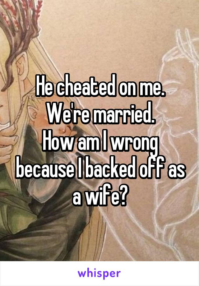 He cheated on me. We're married. How am I wrong because I backed off as a wife?