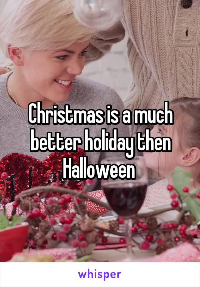 Christmas is a much better holiday then Halloween