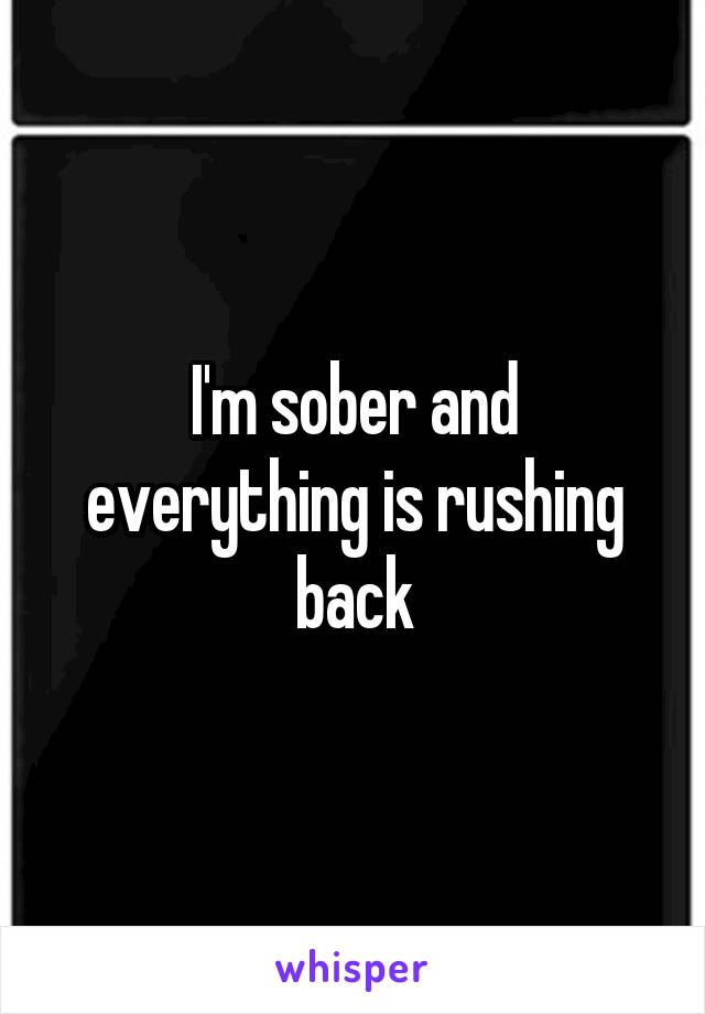 I'm sober and everything is rushing back
