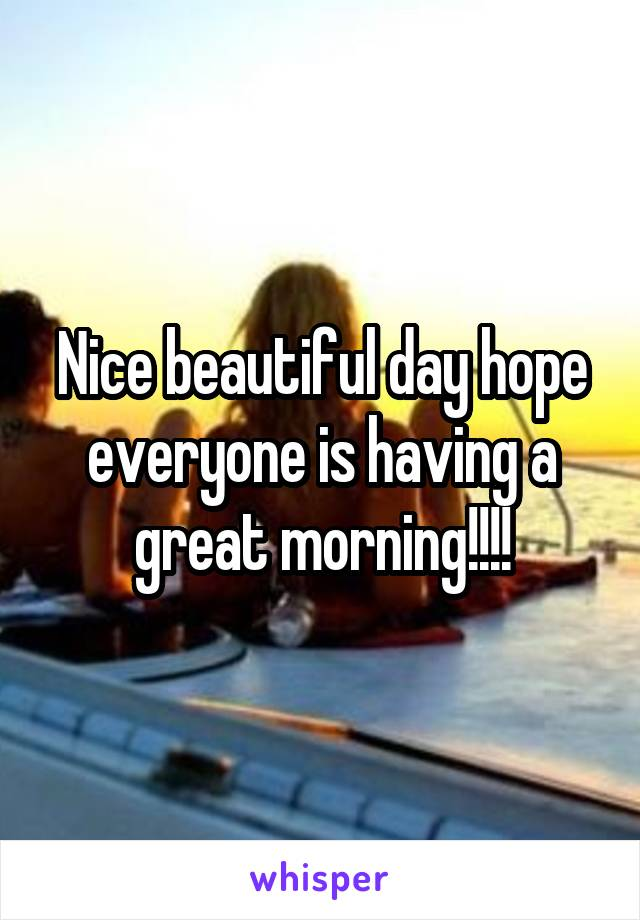 Nice beautiful day hope everyone is having a great morning!!!!