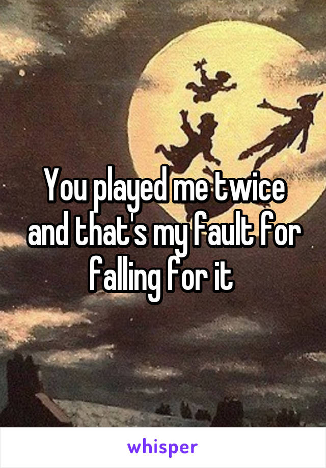 You played me twice and that's my fault for falling for it