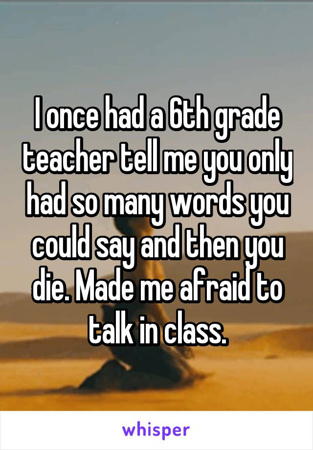 I once had a 6th grade teacher tell me you only had so many words you could say and then you die. Made me afraid to talk in class.
