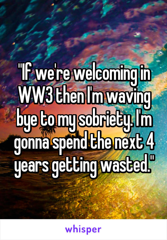 """""""If we're welcoming in WW3 then I'm waving bye to my sobriety. I'm gonna spend the next 4 years getting wasted."""""""
