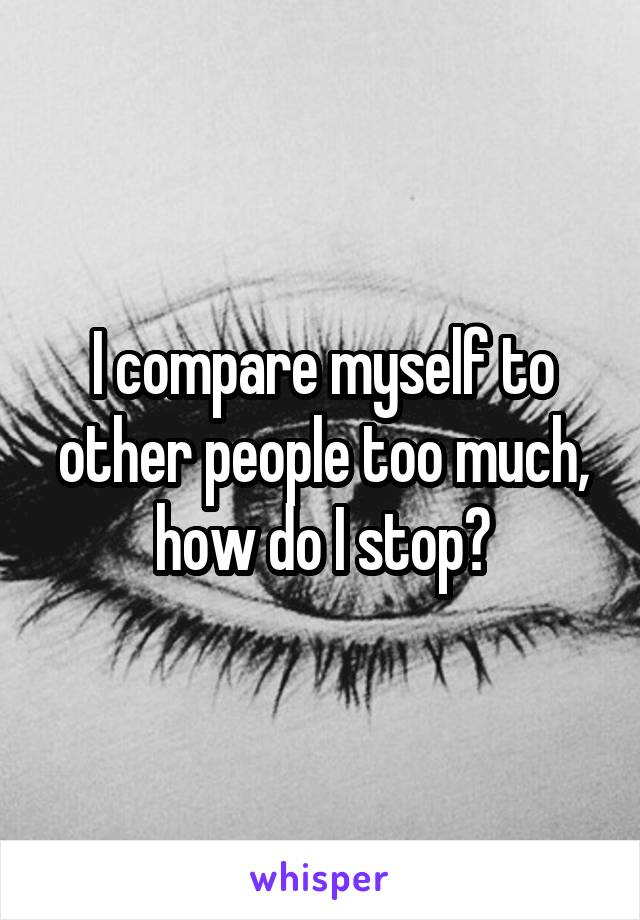 I compare myself to other people too much, how do I stop?