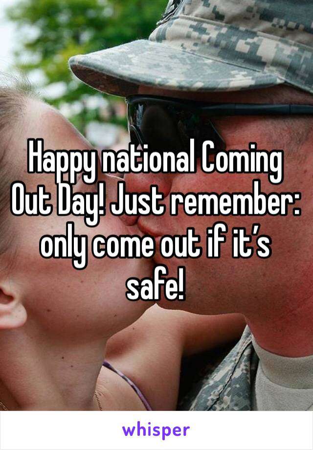 Happy national Coming Out Day! Just remember: only come out if it's safe!