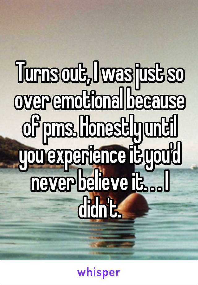 Turns out, I was just so over emotional because of pms. Honestly until you experience it you'd never believe it. . . I didn't.