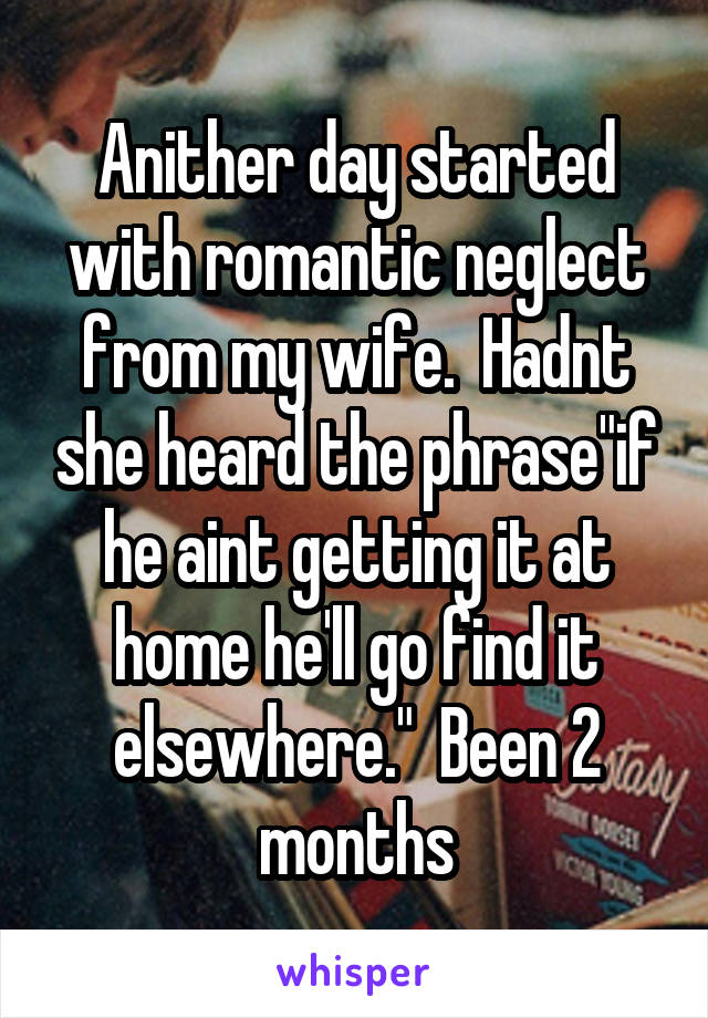 "Anither day started with romantic neglect from my wife.  Hadnt she heard the phrase""if he aint getting it at home he'll go find it elsewhere.""  Been 2 months"