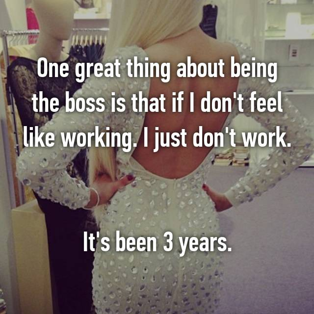 One great thing about being the boss is that if I don't feel like working. I just don't work.   It's been 3 years.
