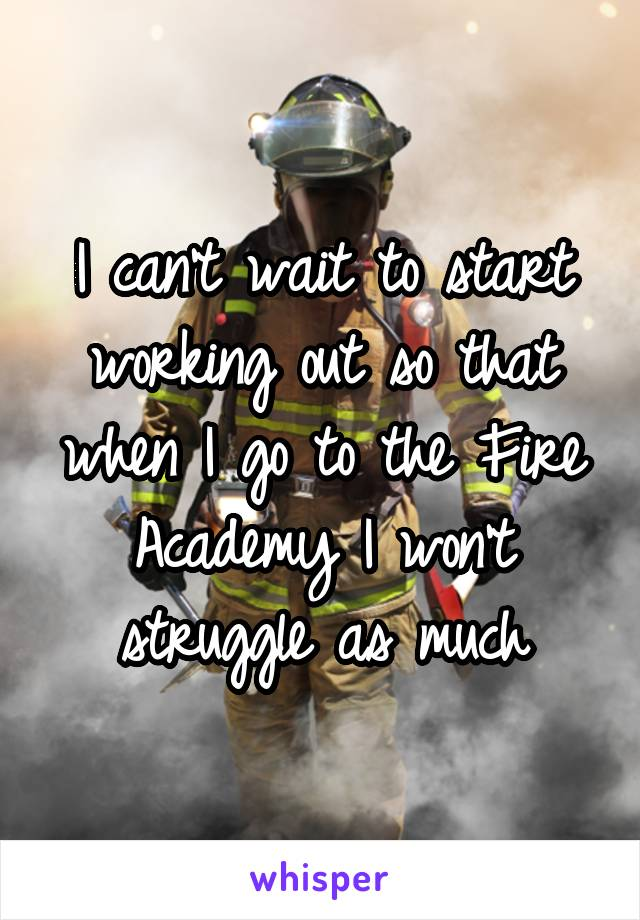 I can't wait to start working out so that when I go to the Fire Academy I won't struggle as much