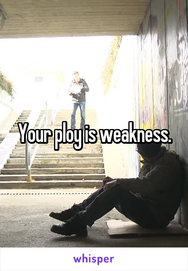 Your ploy is weakness.