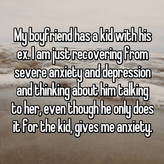 My boyfriend has a kid with his ex. I am just recovering from severe anxiety and depression and thinking about him talking to her, even though he only does it for the kid, gives me anxiety.
