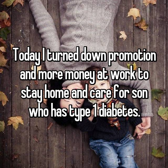 Today I turned down promotion and more money at work to stay home and care for son who has type 1 diabetes.