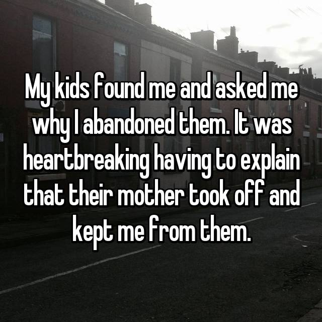 My kids found me and asked me why I abandoned them. It was heartbreaking having to explain that their mother took off and kept me from them.