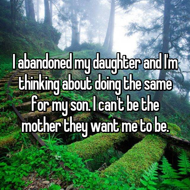 I abandoned my daughter and I'm thinking about doing the same for my son. I can't be the mother they want me to be.