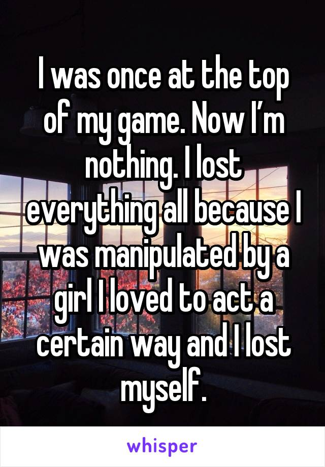 I was once at the top of my game. Now I'm nothing. I lost everything all because I was manipulated by a girl I loved to act a certain way and I lost myself.