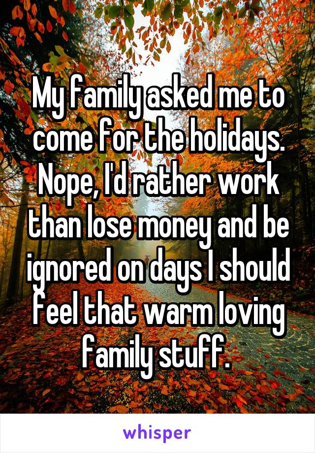 My family asked me to come for the holidays. Nope, I'd rather work than lose money and be ignored on days I should feel that warm loving family stuff.