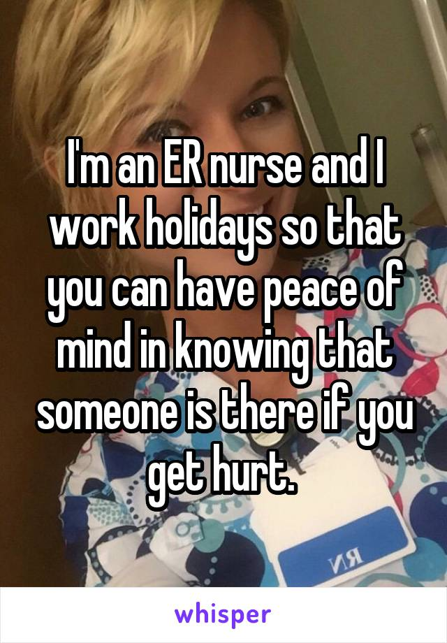 I'm an ER nurse and I work holidays so that you can have peace of mind in knowing that someone is there if you get hurt.