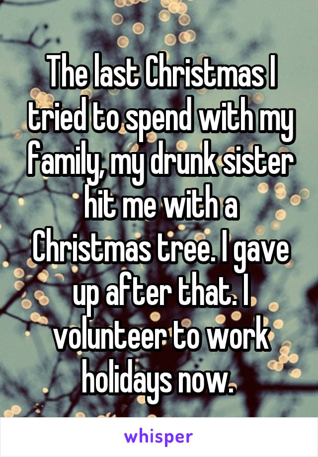 The last Christmas I tried to spend with my family, my drunk sister hit me with a Christmas tree. I gave up after that. I volunteer to work holidays now.