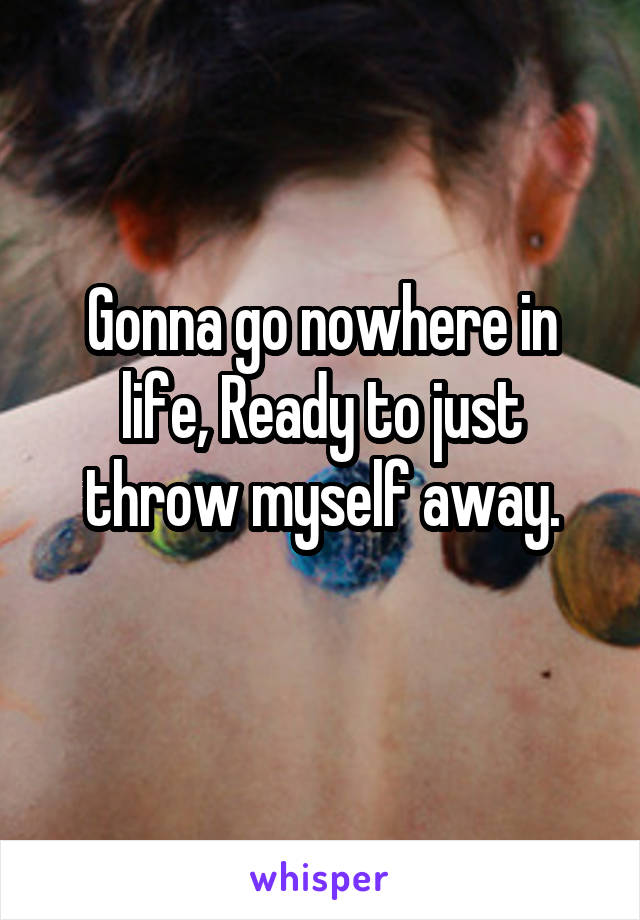 Gonna go nowhere in life, Ready to just throw myself away.