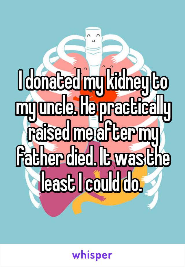 I donated my kidney to my uncle. He practically raised me after my father died. It was the least I could do.