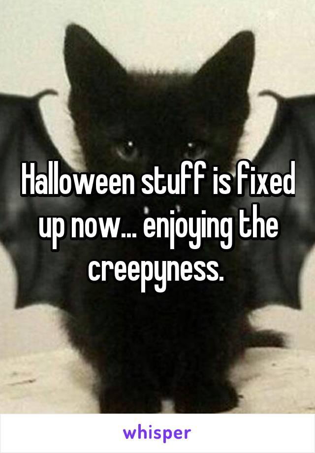 Halloween stuff is fixed up now... enjoying the creepyness.
