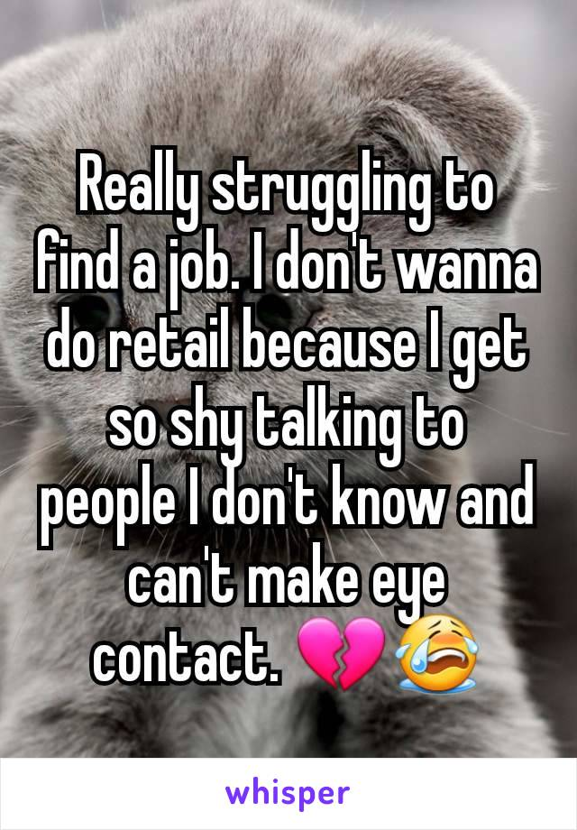 Really struggling to find a job. I don't wanna do retail because I get so shy talking to people I don't know and can't make eye contact. 💔😭