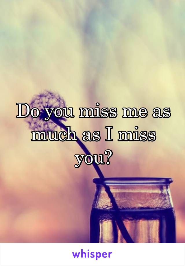 Do you miss me as much as I miss you?