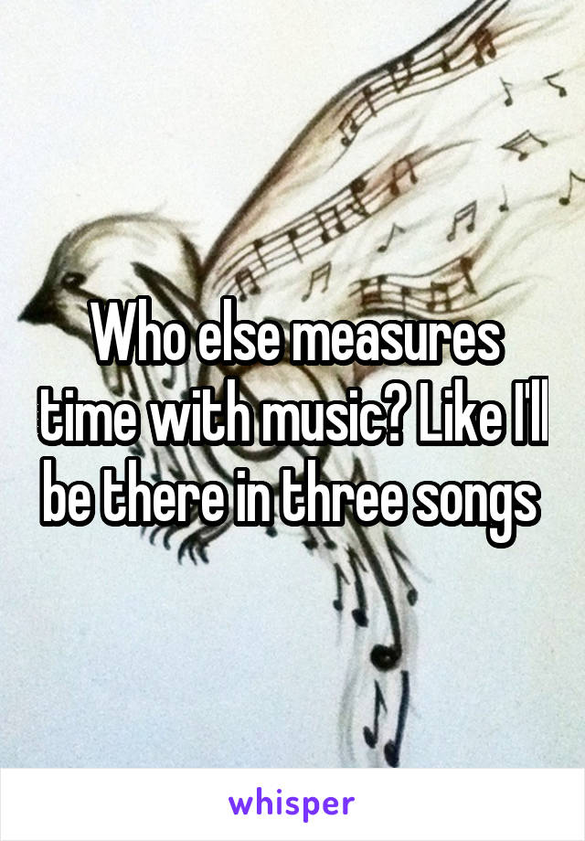 Who else measures time with music? Like I'll be there in three songs