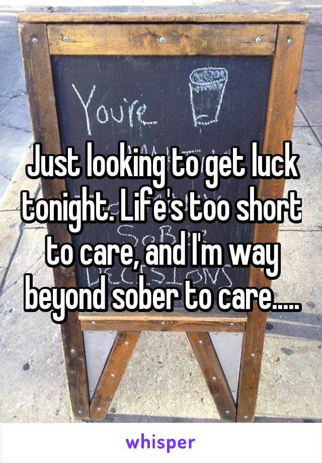 Just looking to get luck tonight. Life's too short to care, and I'm way beyond sober to care.....