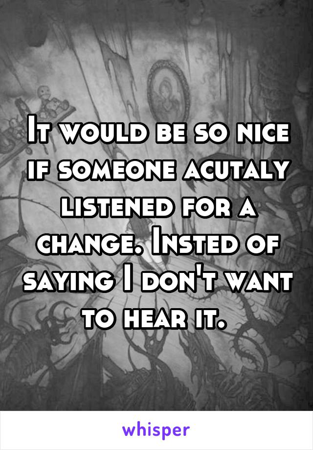It would be so nice if someone acutaly listened for a change. Insted of saying I don't want to hear it.