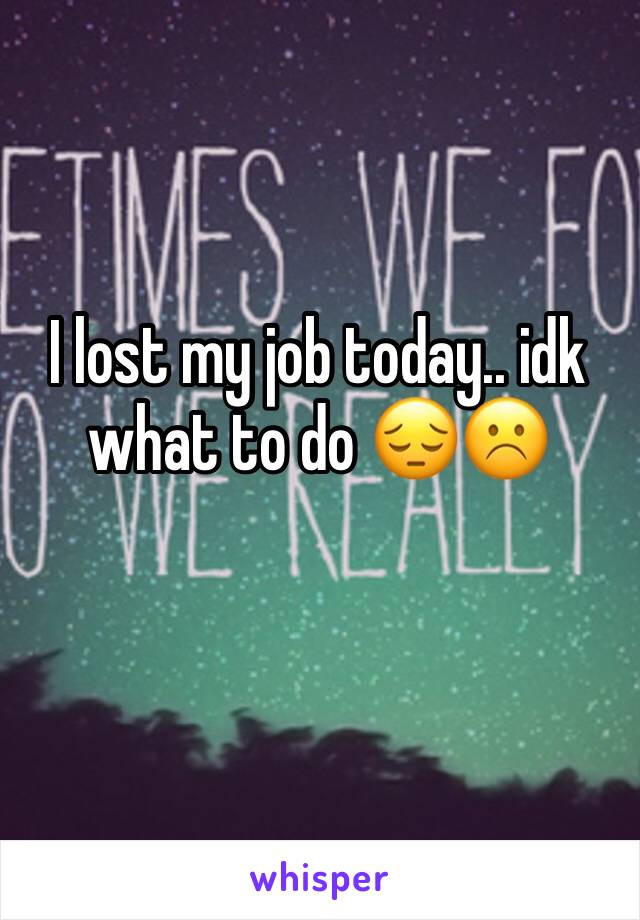 I lost my job today.. idk what to do 😔☹️