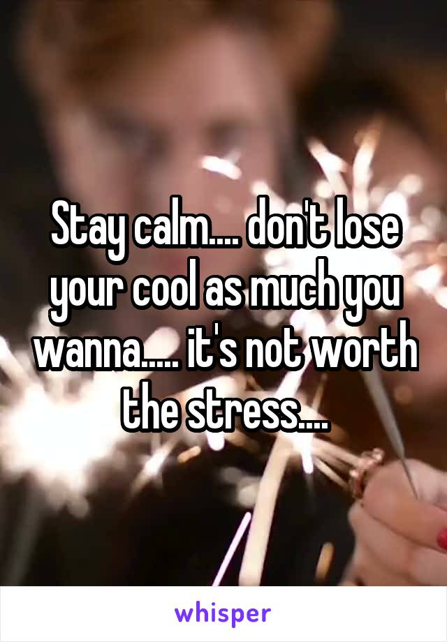Stay calm.... don't lose your cool as much you wanna..... it's not worth the stress....