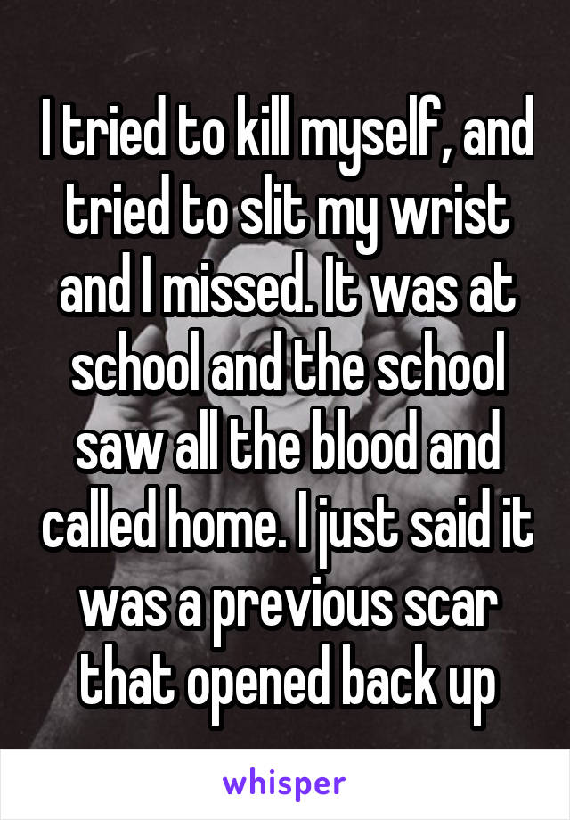I tried to kill myself, and tried to slit my wrist and I missed. It was at school and the school saw all the blood and called home. I just said it was a previous scar that opened back up
