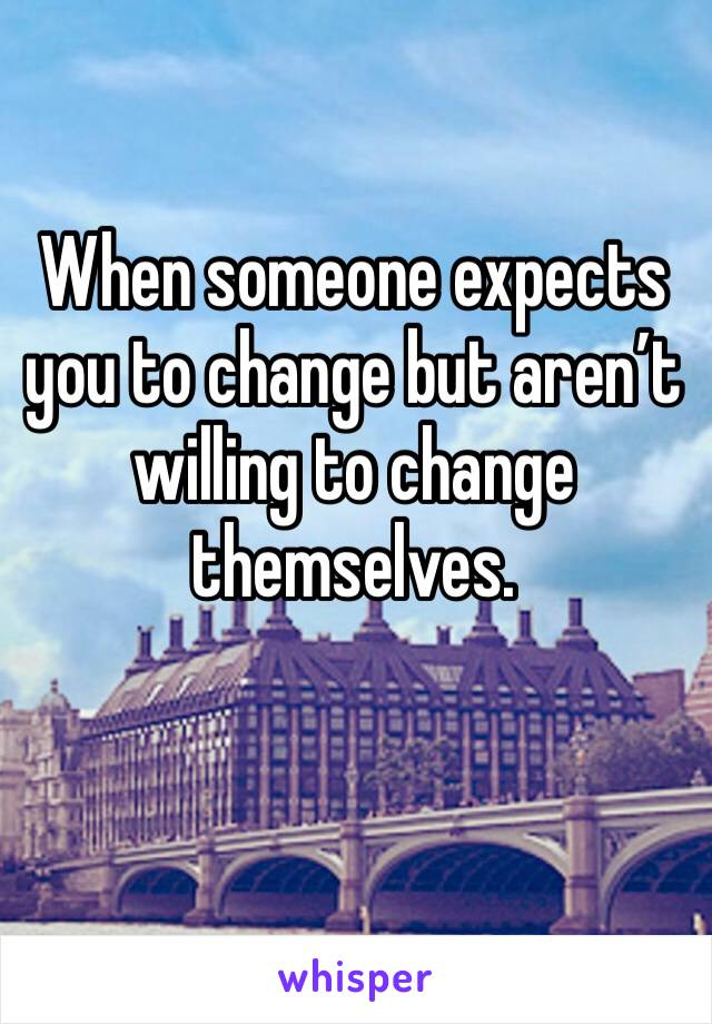 When someone expects you to change but aren't willing to change themselves.