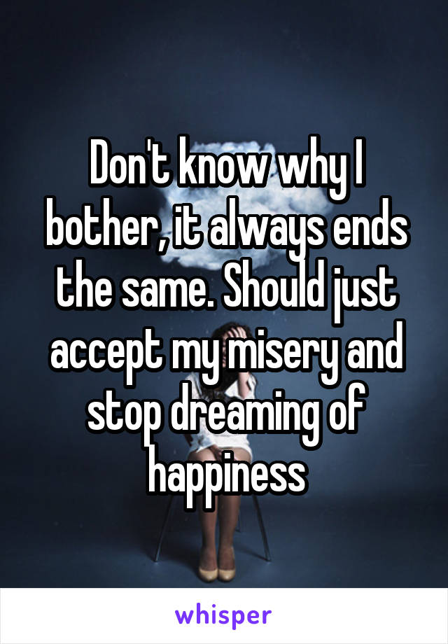 Don't know why I bother, it always ends the same. Should just accept my misery and stop dreaming of happiness