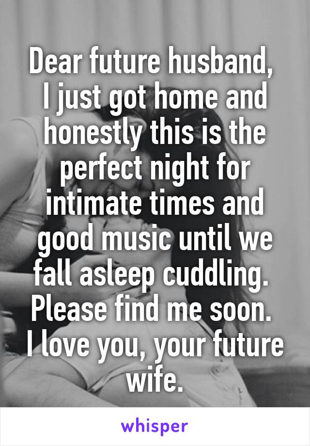 Dear future husband,  I just got home and honestly this is the perfect night for intimate times and good music until we fall asleep cuddling.  Please find me soon.  I love you, your future wife.