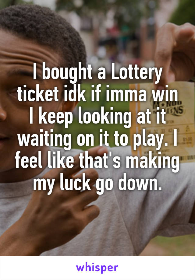 I bought a Lottery ticket idk if imma win I keep looking at it waiting on it to play. I feel like that's making my luck go down.