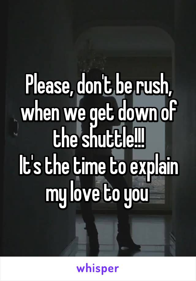 Please, don't be rush, when we get down of the shuttle!!! It's the time to explain my love to you