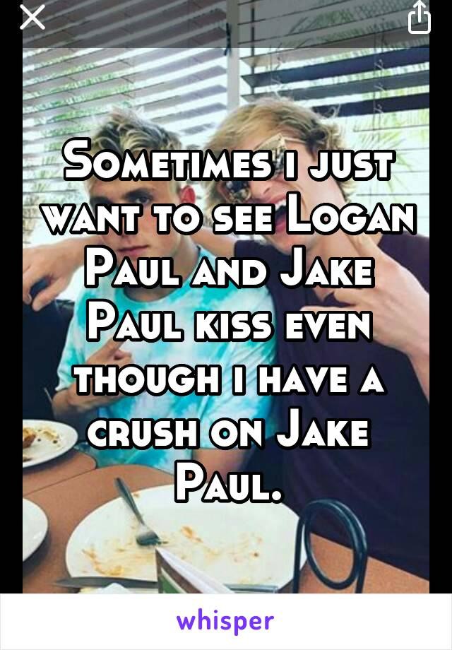 Sometimes i just want to see Logan Paul and Jake Paul kiss even though i have a crush on Jake Paul.