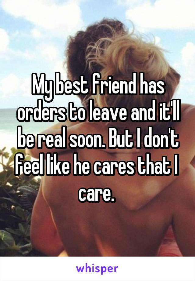 My best friend has orders to leave and it'll be real soon. But I don't feel like he cares that I  care.