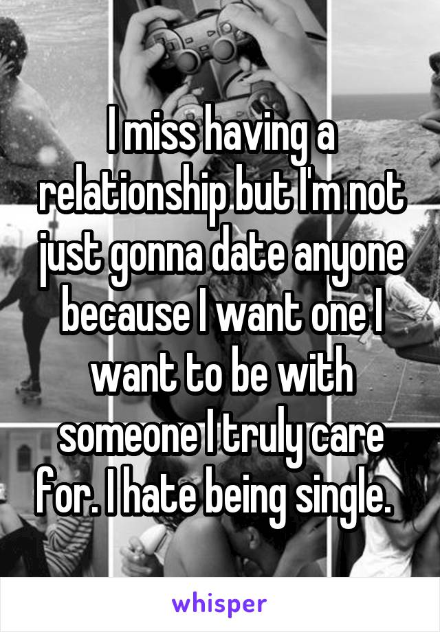 I miss having a relationship but I'm not just gonna date anyone because I want one I want to be with someone I truly care for. I hate being single.