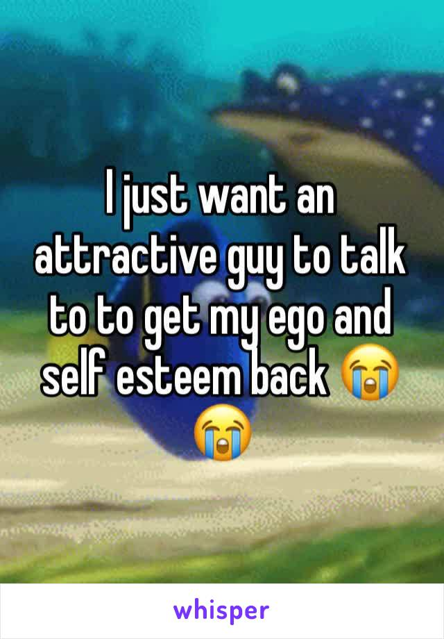 I just want an attractive guy to talk to to get my ego and self esteem back 😭😭
