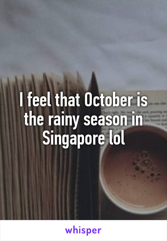I feel that October is the rainy season in Singapore lol