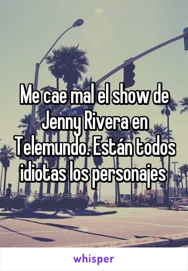 Me cae mal el show de Jenny Rivera en Telemundo. Están todos idiotas los personajes