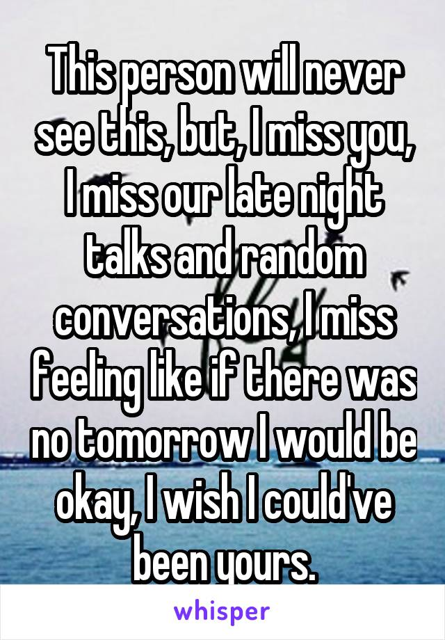 This person will never see this, but, I miss you, I miss our late night talks and random conversations, I miss feeling like if there was no tomorrow I would be okay, I wish I could've been yours.