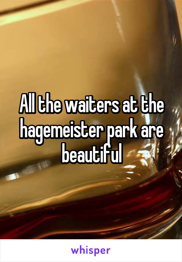 All the waiters at the hagemeister park are beautiful