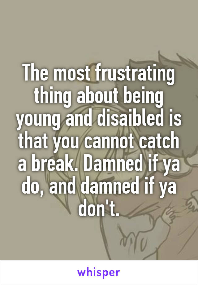 The most frustrating thing about being young and disaibled is that you cannot catch a break. Damned if ya do, and damned if ya don't.