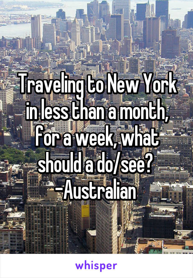 Traveling to New York in less than a month, for a week, what should a do/see?  -Australian