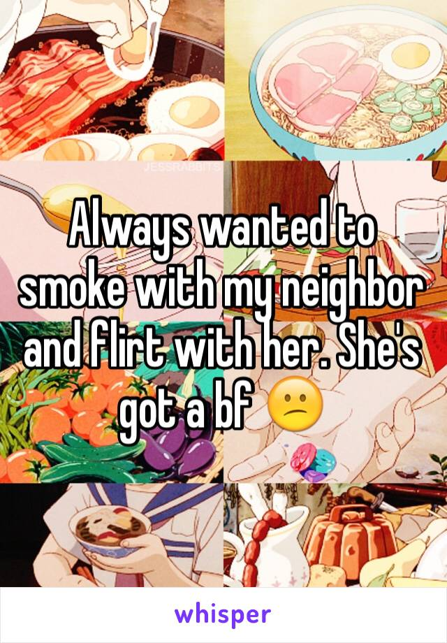 Always wanted to smoke with my neighbor and flirt with her. She's got a bf 😕